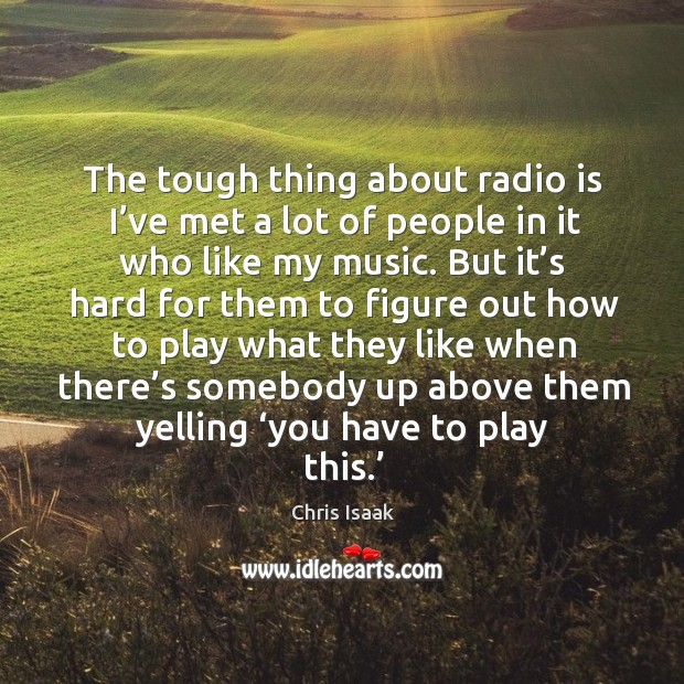 The tough thing about radio is I've met a lot of people in it who like my music. Chris Isaak Picture Quote