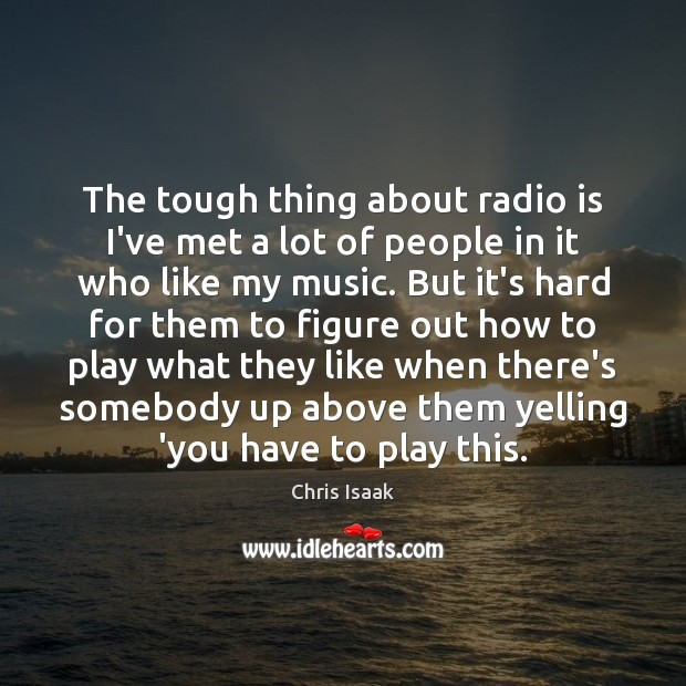 The tough thing about radio is I've met a lot of people Chris Isaak Picture Quote