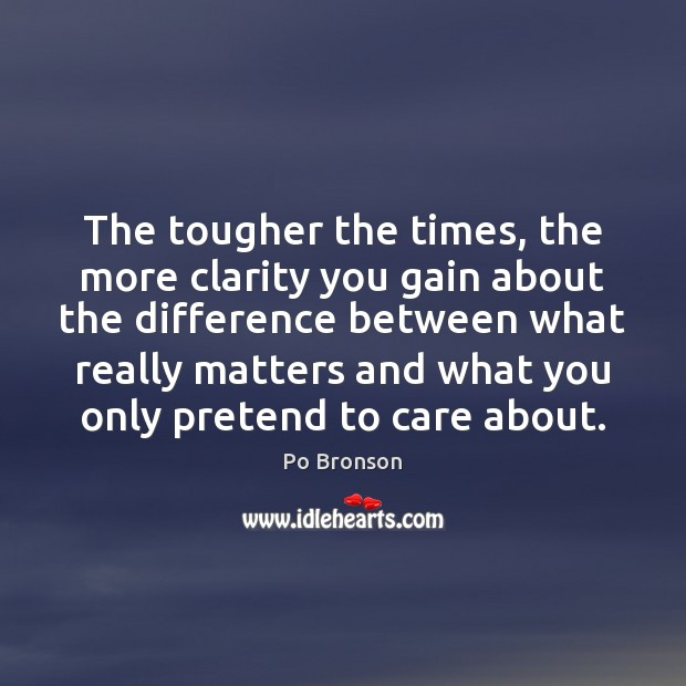 The tougher the times, the more clarity you gain about the difference Po Bronson Picture Quote