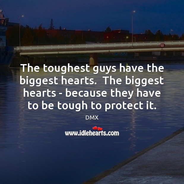 The toughest guys have the biggest hearts.  The biggest hearts – because DMX Picture Quote