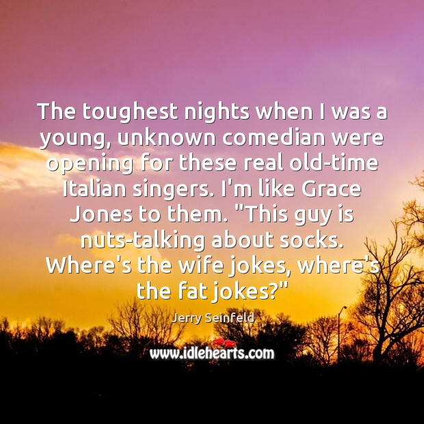 The toughest nights when I was a young, unknown comedian were opening Jerry Seinfeld Picture Quote