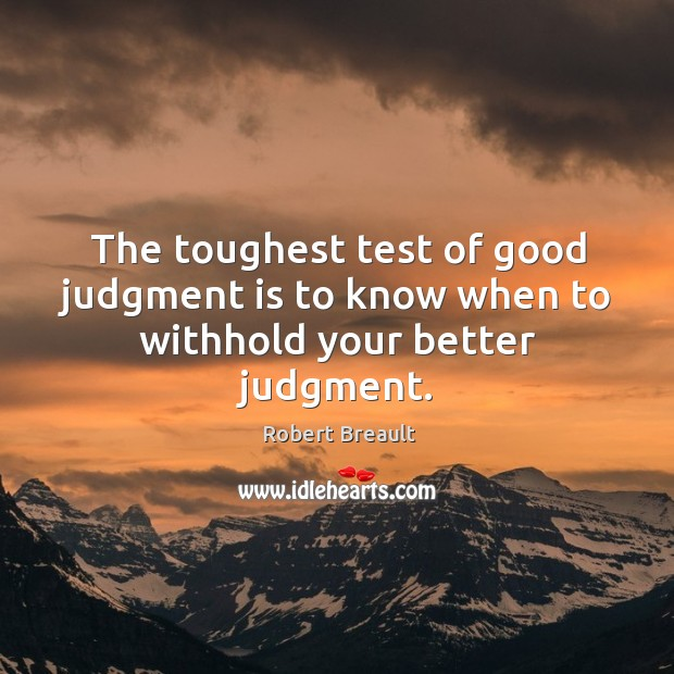 Image, The toughest test of good judgment is to know when to withhold your better judgment.