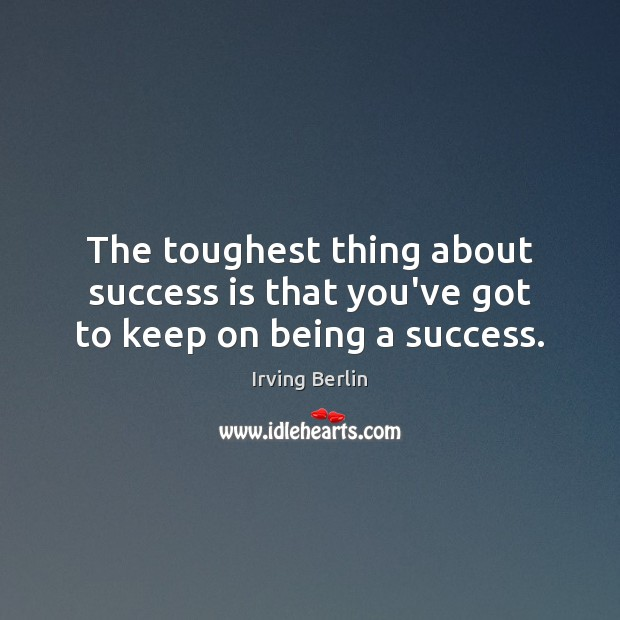 Image, The toughest thing about success is that you've got to keep on being a success.