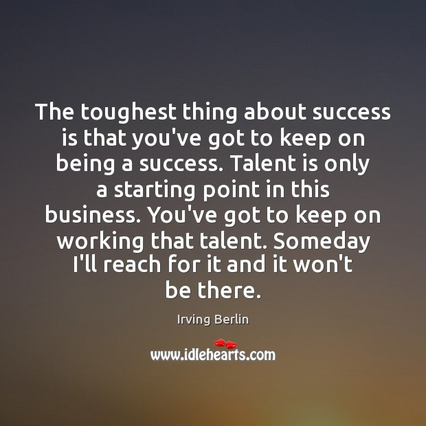 The toughest thing about success is that you've got to keep on Image