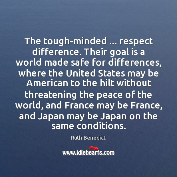 The tough-minded … respect difference. Their goal is a world made safe for Ruth Benedict Picture Quote