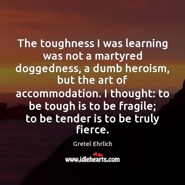 The toughness I was learning was not a martyred doggedness, a dumb Gretel Ehrlich Picture Quote