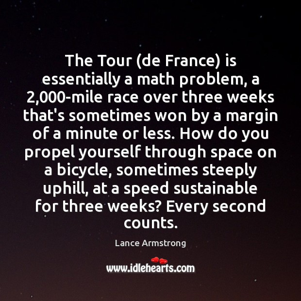 The Tour (de France) is essentially a math problem, a 2,000-mile race Lance Armstrong Picture Quote
