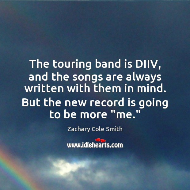 The touring band is DIIV, and the songs are always written with Zachary Cole Smith Picture Quote