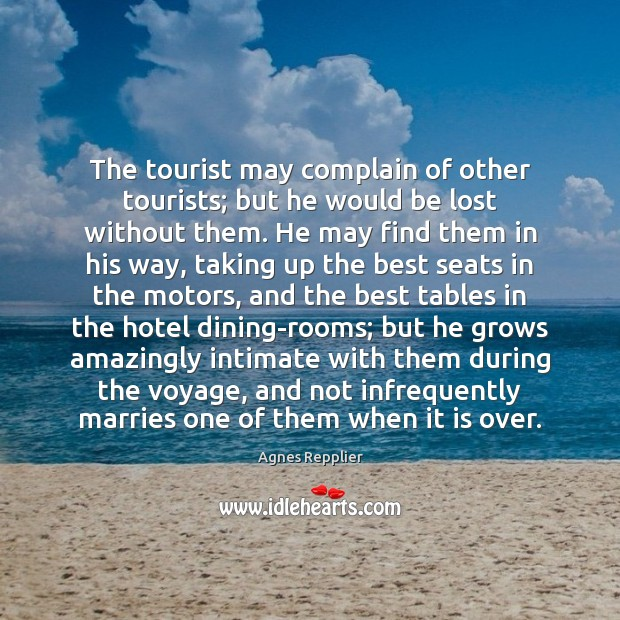 The tourist may complain of other tourists; but he would be lost Agnes Repplier Picture Quote