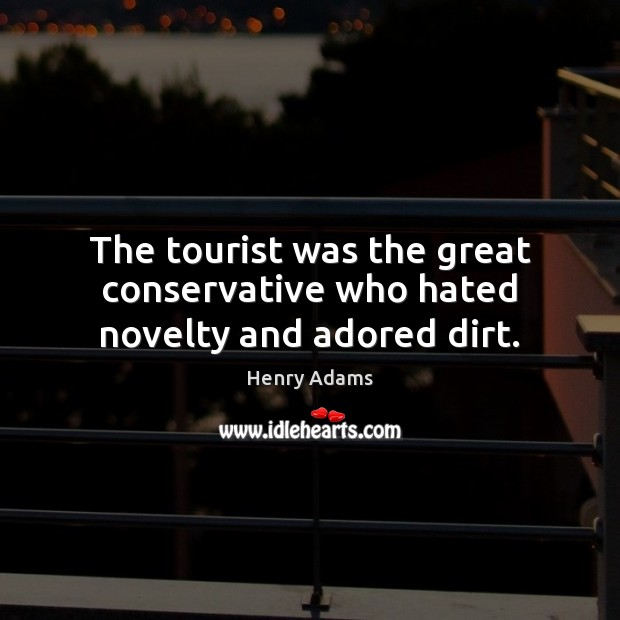 The tourist was the great conservative who hated novelty and adored dirt. Henry Adams Picture Quote