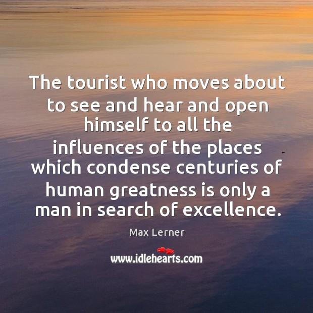 The tourist who moves about to see and hear and open himself Max Lerner Picture Quote