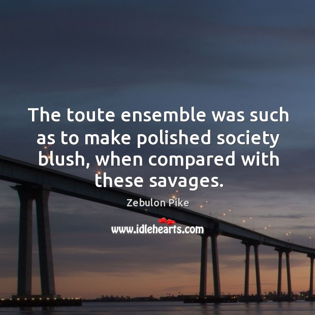 The toute ensemble was such as to make polished society blush, when compared with these savages. Zebulon Pike Picture Quote