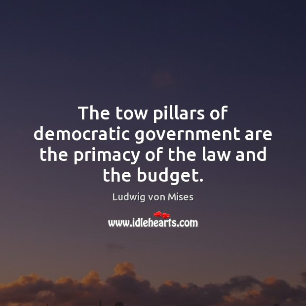 Image, The tow pillars of democratic government are the primacy of the law and the budget.