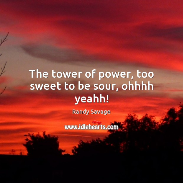 The tower of power, too sweet to be sour, ohhhh yeahh! Image