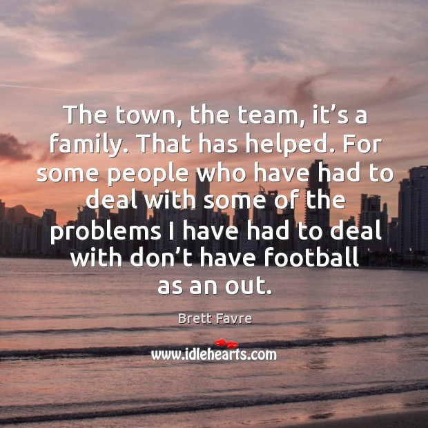 The town, the team, it's a family. That has helped. For some people who have had to Image