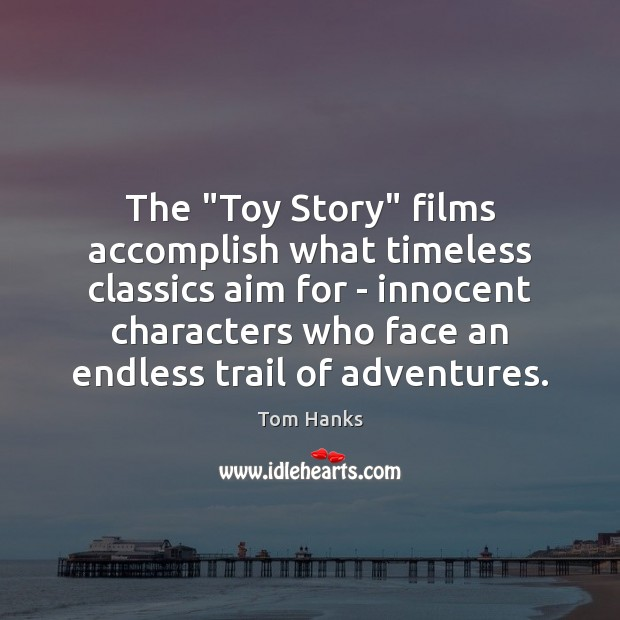 """The """"Toy Story"""" films accomplish what timeless classics aim for – innocent Tom Hanks Picture Quote"""