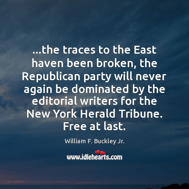 …the traces to the East haven been broken, the Republican party will William F. Buckley Jr. Picture Quote