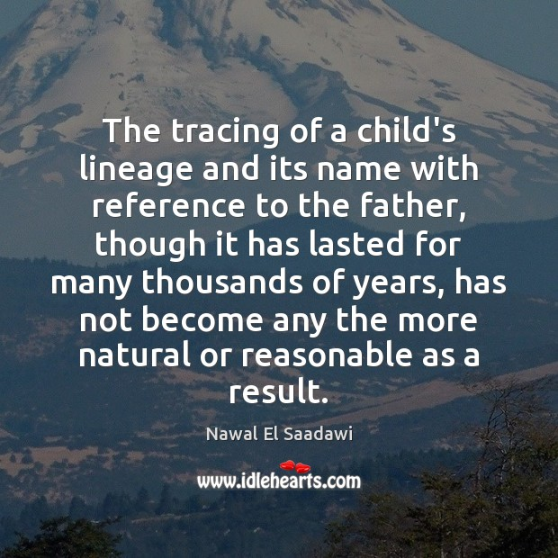 Nawal El Saadawi Picture Quote image saying: The tracing of a child's lineage and its name with reference to