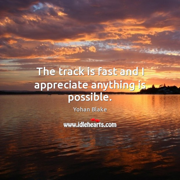 Image, The track is fast and I appreciate anything is possible.