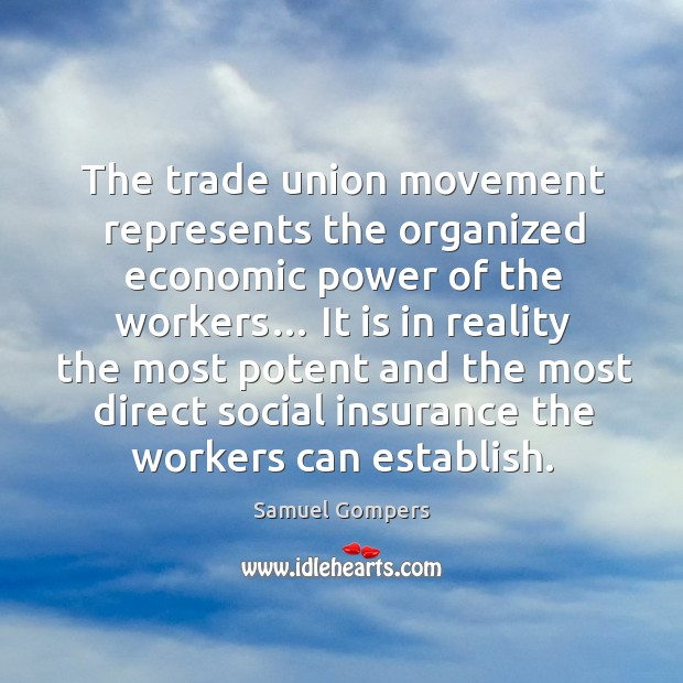 The trade union movement represents the organized economic power of the workers… Samuel Gompers Picture Quote