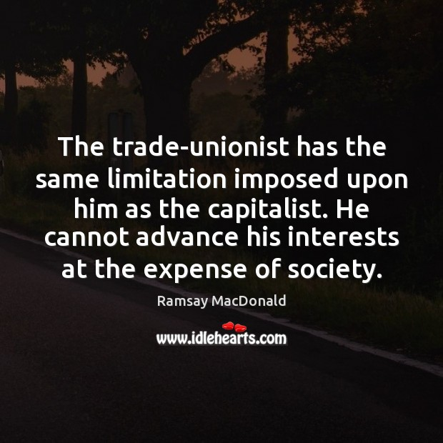 The trade-unionist has the same limitation imposed upon him as the capitalist. Image
