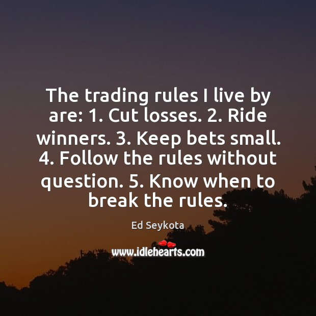 The trading rules I live by are: 1. Cut losses. 2. Ride winners. 3. Keep Ed Seykota Picture Quote