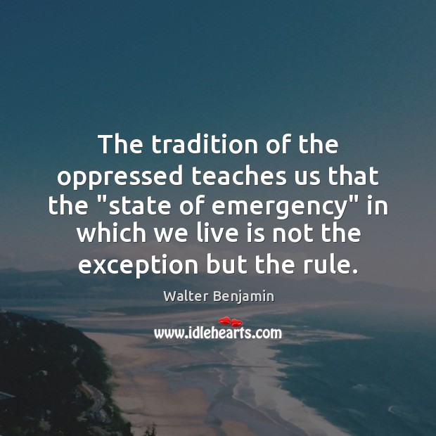 "The tradition of the oppressed teaches us that the ""state of emergency"" Walter Benjamin Picture Quote"
