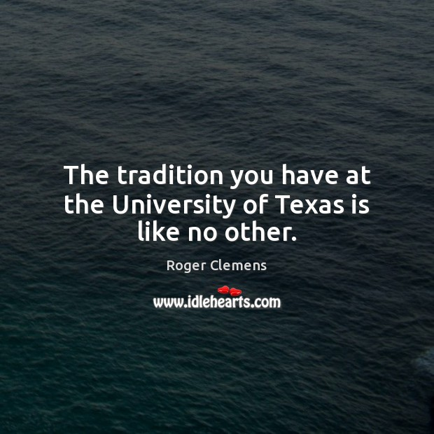 The tradition you have at the University of Texas is like no other. Roger Clemens Picture Quote