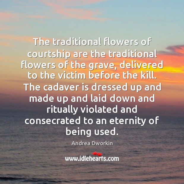 The traditional flowers of courtship are the traditional flowers of the grave, Andrea Dworkin Picture Quote
