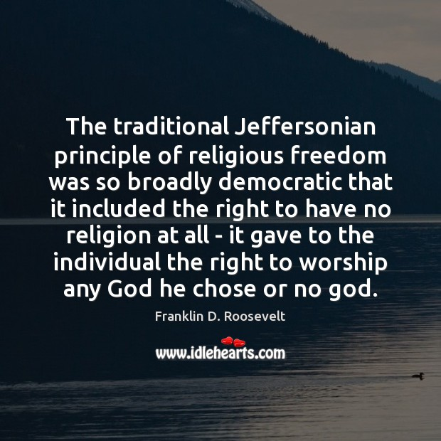 The traditional Jeffersonian principle of religious freedom was so broadly democratic that Franklin D. Roosevelt Picture Quote