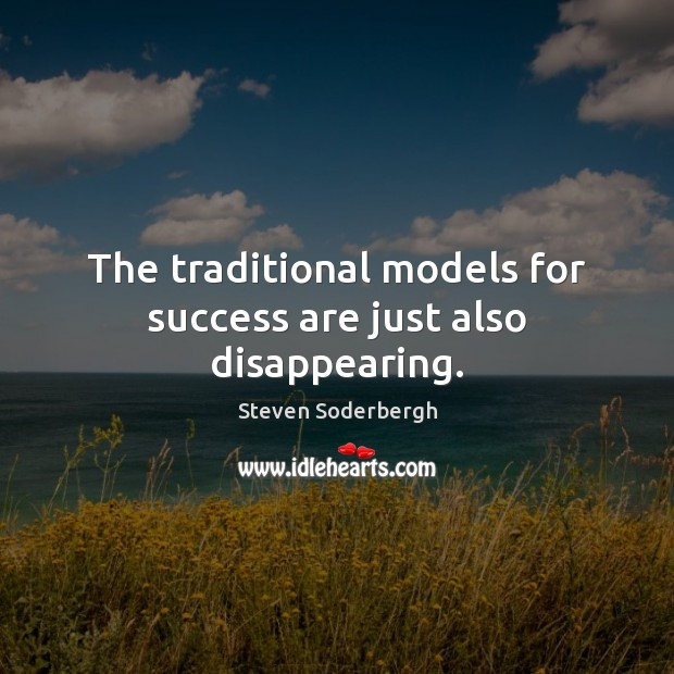 The traditional models for success are just also disappearing. Steven Soderbergh Picture Quote