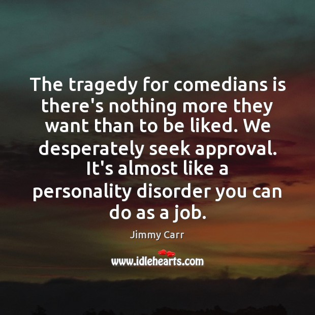 The tragedy for comedians is there's nothing more they want than to Image