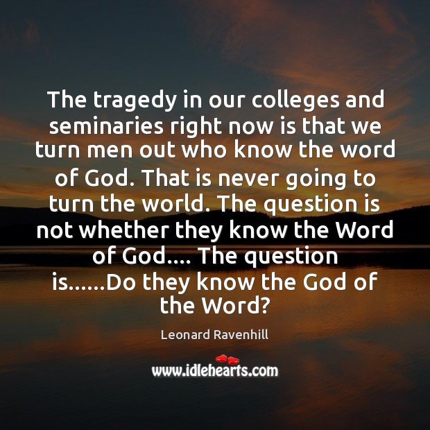 The tragedy in our colleges and seminaries right now is that we Leonard Ravenhill Picture Quote