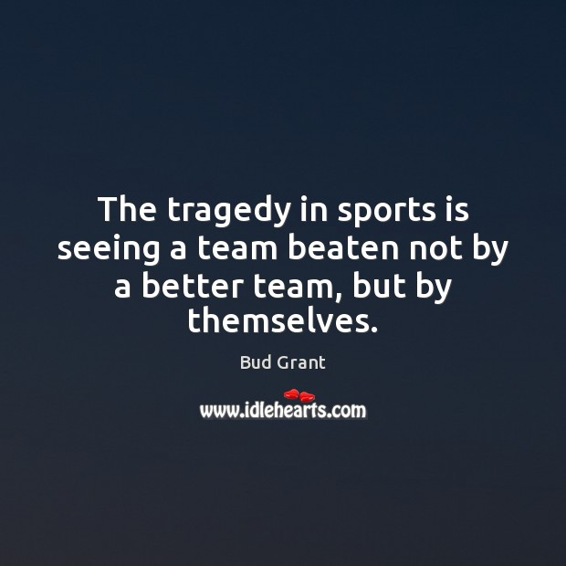 Image, The tragedy in sports is seeing a team beaten not by a better team, but by themselves.
