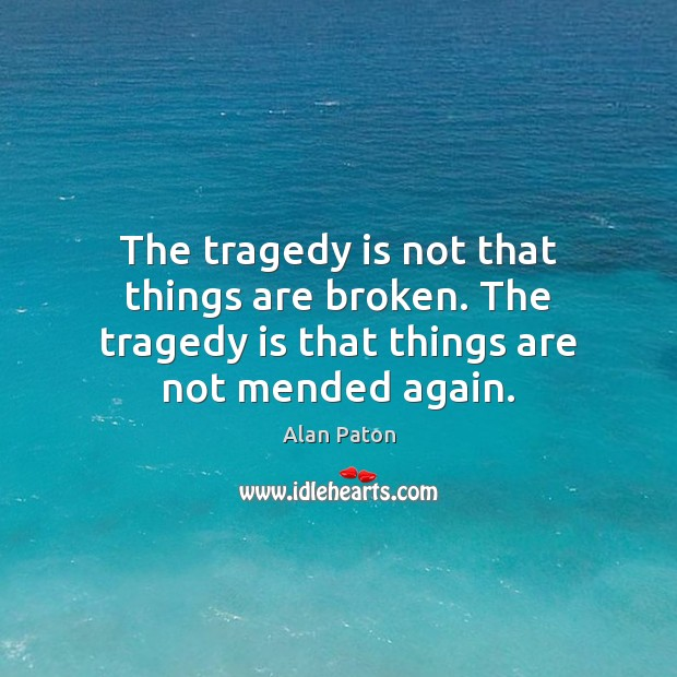 Image, The tragedy is not that things are broken. The tragedy is that