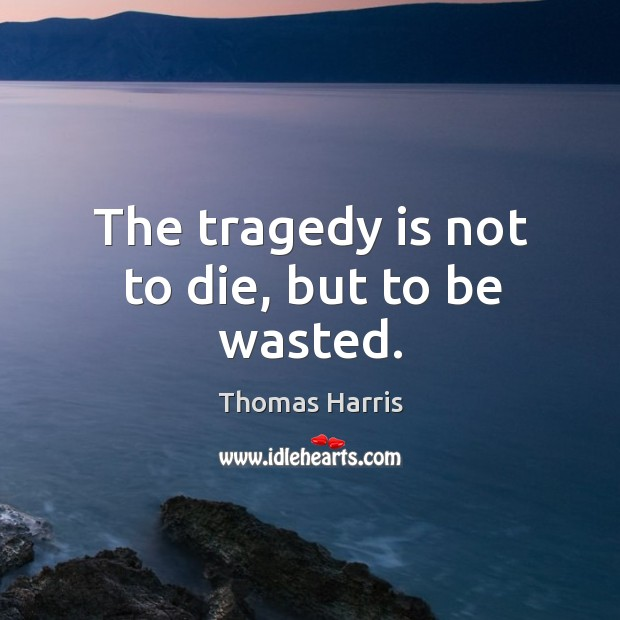 The tragedy is not to die, but to be wasted. Image