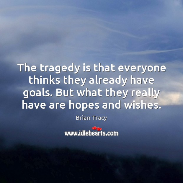 The tragedy is that everyone thinks they already have goals. But what Brian Tracy Picture Quote