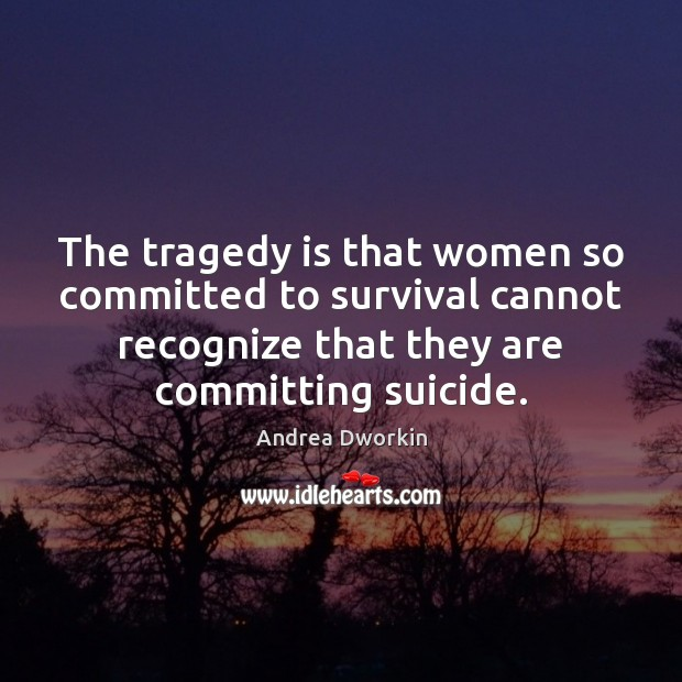 The tragedy is that women so committed to survival cannot recognize that Andrea Dworkin Picture Quote
