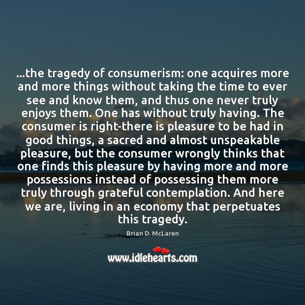 …the tragedy of consumerism: one acquires more and more things without taking Economy Quotes Image