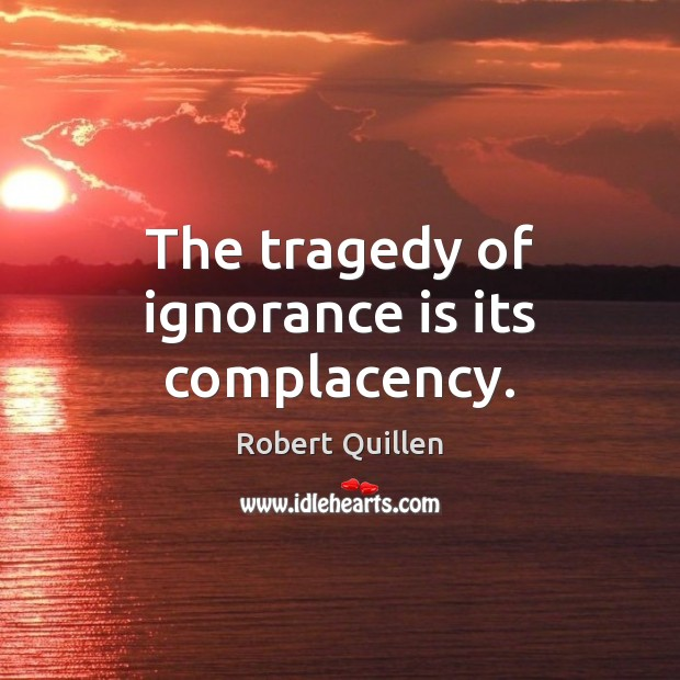The tragedy of ignorance is its complacency. Ignorance Quotes Image