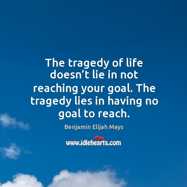 Image, The tragedy of life doesn't lie in not reaching your goal. The tragedy lies in having no goal to reach.
