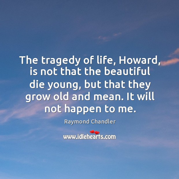 The tragedy of life, Howard, is not that the beautiful die young, Image
