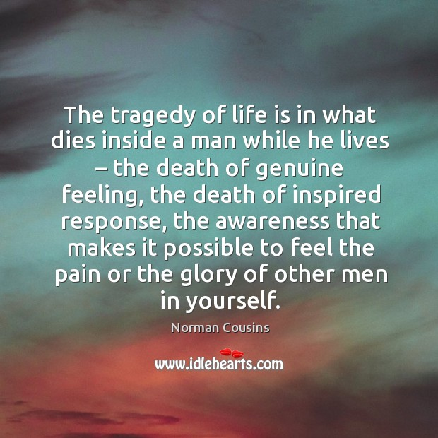 The tragedy of life is in what dies inside a man while he lives Image