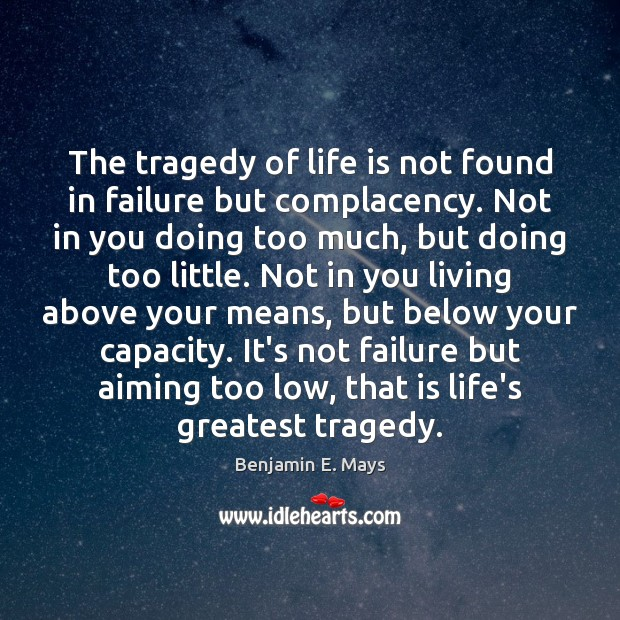 The tragedy of life is not found in failure but complacency. Not Greatest Tragedy Quotes Image