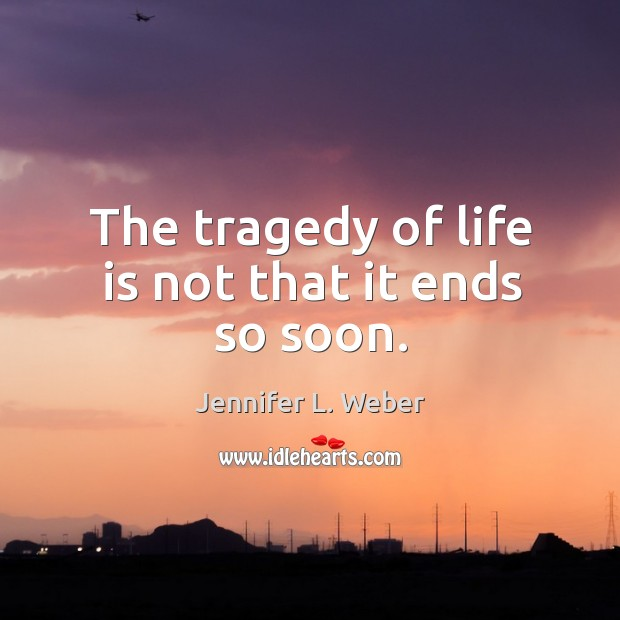The tragedy of life is not that it ends so soon. Image