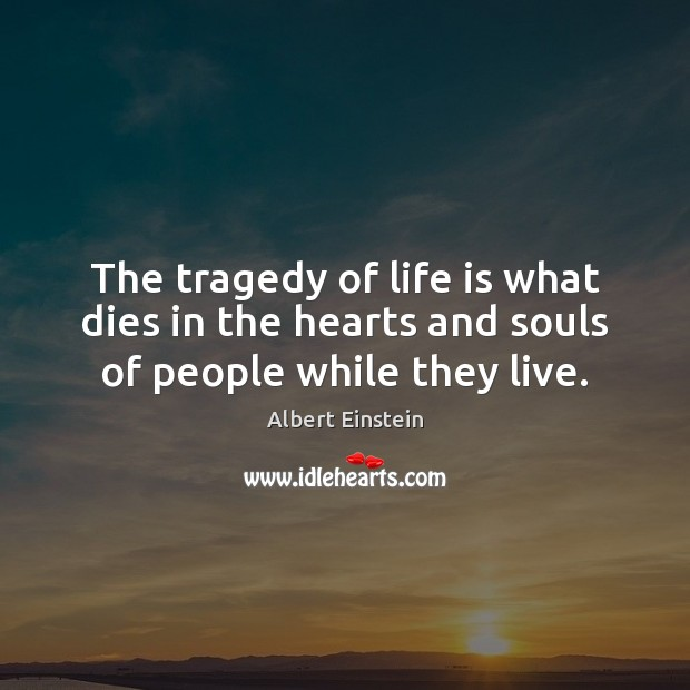 The tragedy of life is what dies in the hearts and souls of people while they live. Albert Einstein Picture Quote