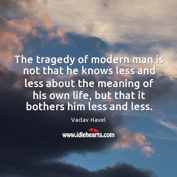 The tragedy of modern man is not that he knows less and less about the meaning of his own life Image