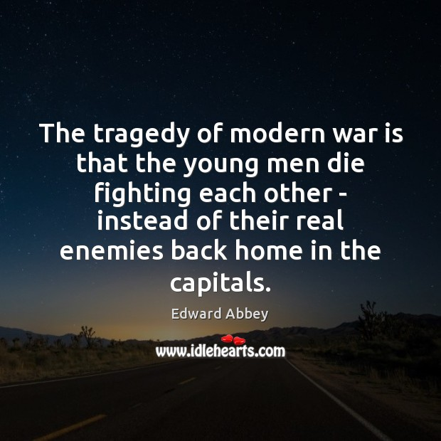 The tragedy of modern war is that the young men die fighting Image