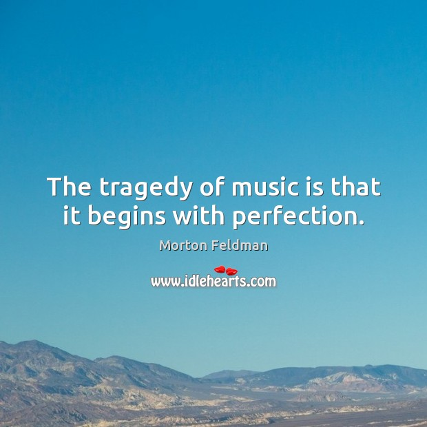 The tragedy of music is that it begins with perfection. Morton Feldman Picture Quote