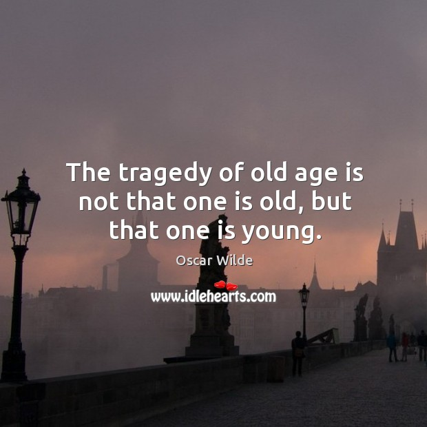 Image, The tragedy of old age is not that one is old, but that one is young.